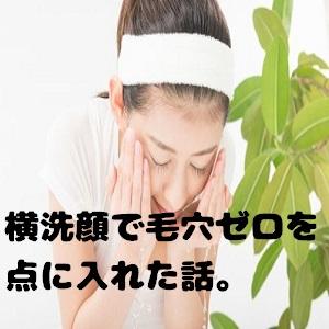 毛穴レスを叶える洗顔方法♪横洗顔を一か月試して美肌GETした話。
