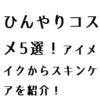 ひんやりコスメ5選!アイメイクからスキンケアを紹介!