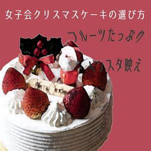【女子会】クリスマースケーキの選び方、ポイントはどこ?