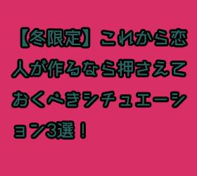 【冬限定】これから恋人が作るなら押さえておくべきシチュエーション3選!