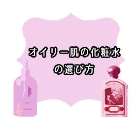 【オイリー肌が解説】化粧水の選び方5ポイント