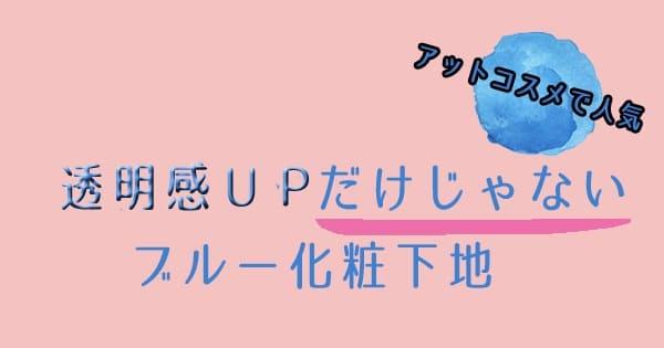【アットコスメで人気】透明感UP+αが叶うブルー化粧下地4選♪